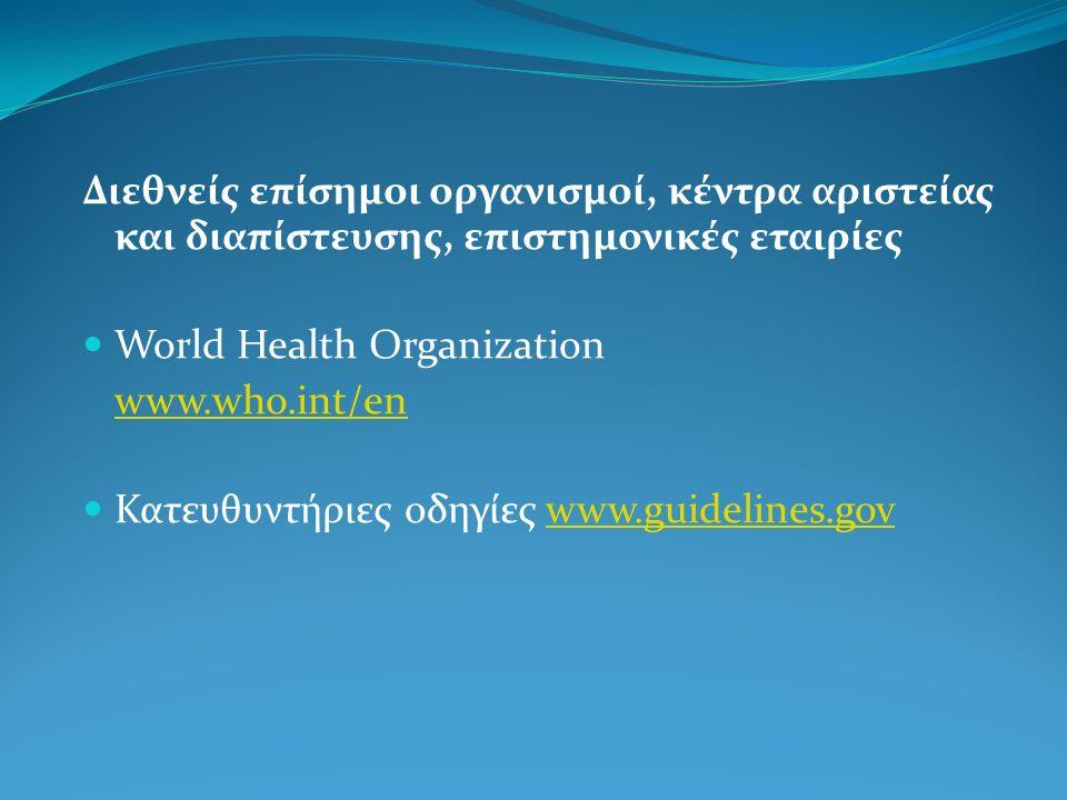 Διεθνείς επίσημοι οργανισμοί, κέντρα αριστείας και διαπίστευσης, επιστημονικές εταιρίες World Health Organization www.who.int/en Κατευθυντήριες οδηγίε