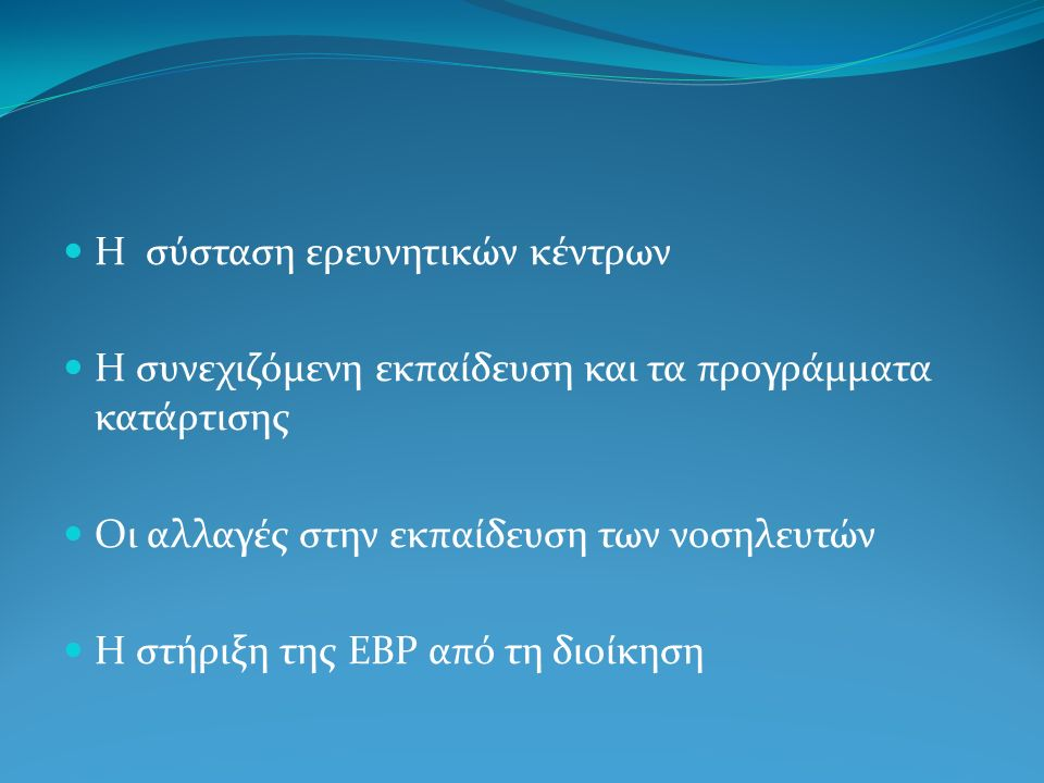 Η σύσταση ερευνητικών κέντρων Η συνεχιζόμενη εκπαίδευση και τα προγράμματα κατάρτισης Οι αλλαγές στην εκπαίδευση των νοσηλευτών Η στήριξη της ΕBP από