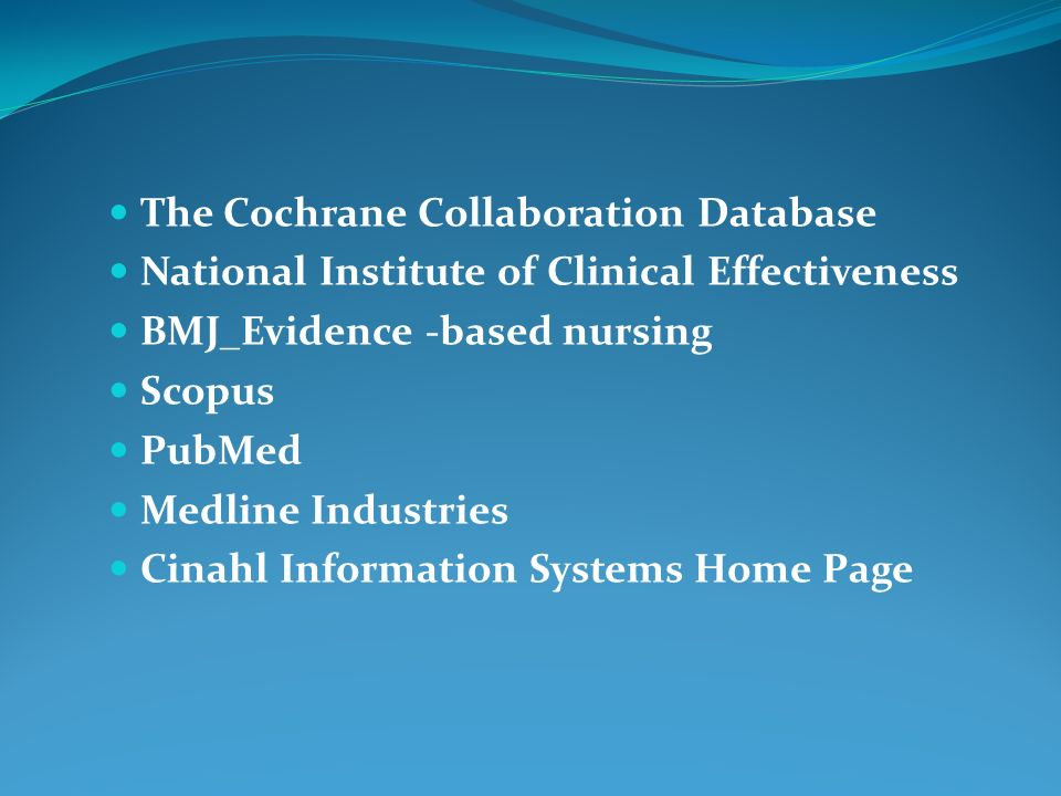 The Cochrane Collaboration Database National Institute of Clinical Effectiveness BMJ_Evidence -based nursing Scopus PubMed Medline Industries Cinahl Information Systems Home Page