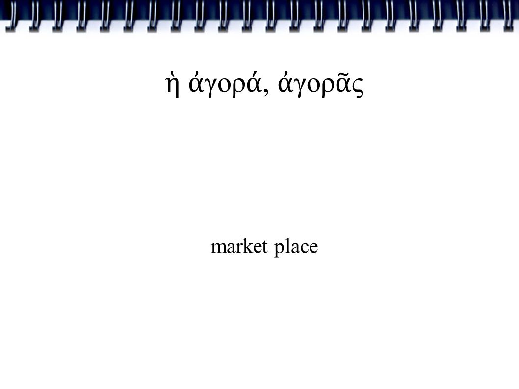 ἡ ἀ γορ ά, ἀ γορ ᾶ ς market place
