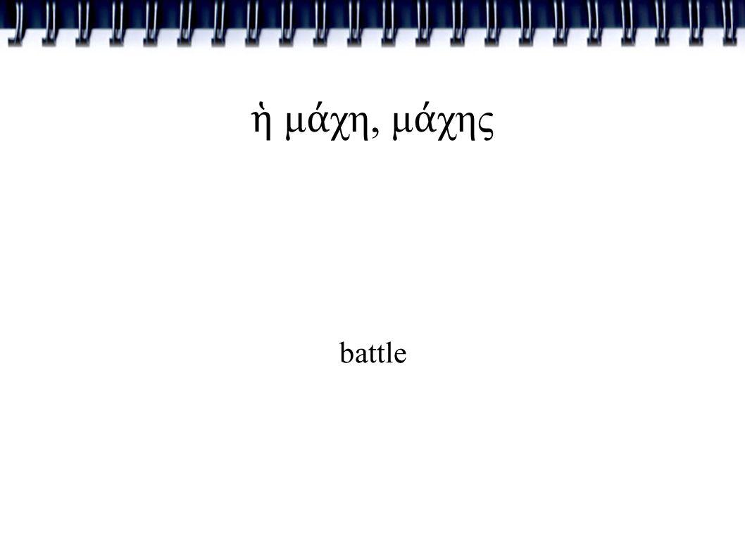 ἡ μ ά χη, μ ά χης battle