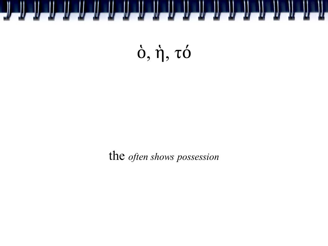 ὁ, ἡ, τ ό the often shows possession