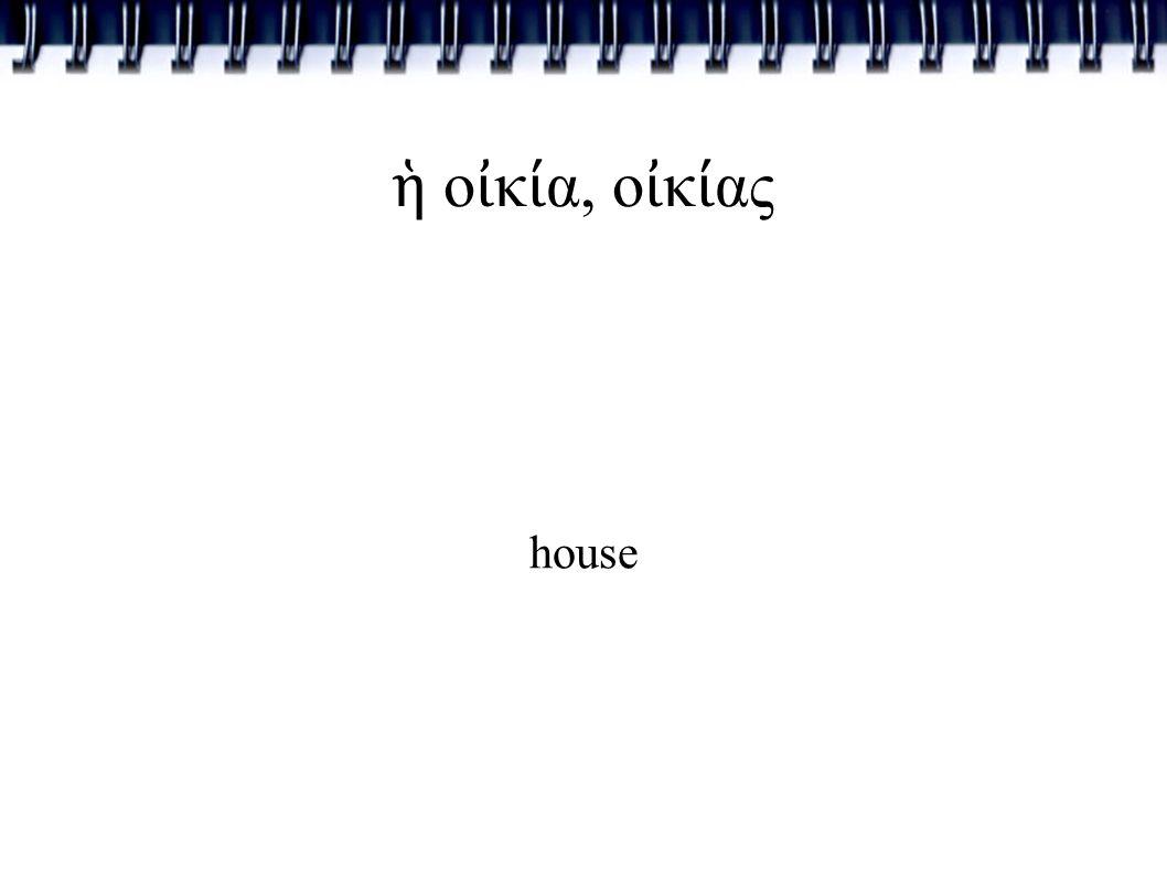 ἡ ο ἰ κ ί α, ο ἰ κ ί ας house