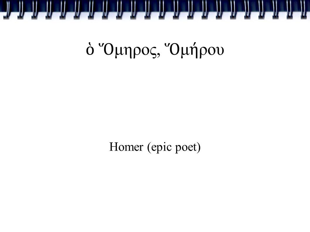 ὁ Ὅ μηρος, Ὅ μ ή ρου Homer (epic poet)