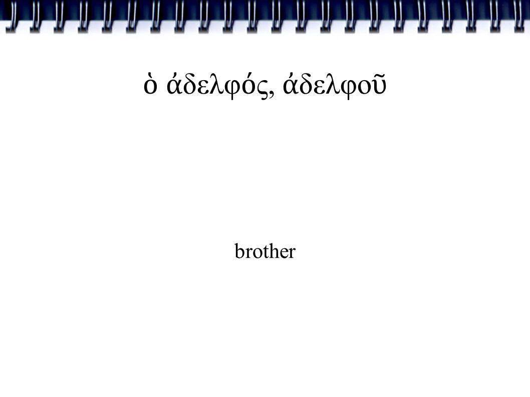 ὁ ἀ δελφ ό ς, ἀ δελφο ῦ brother