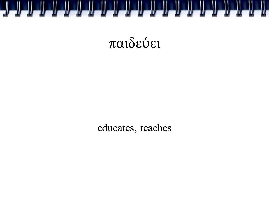 παιδε ύ ει educates, teaches