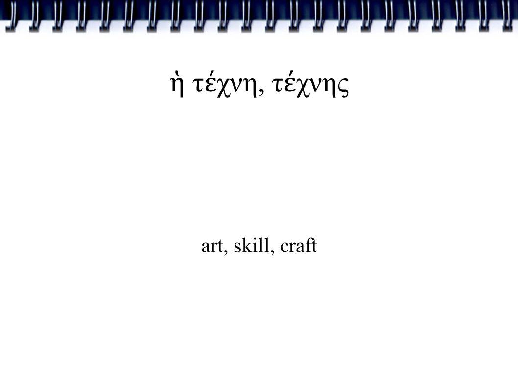 ἡ τ έ χνη, τ έ χνης art, skill, craft