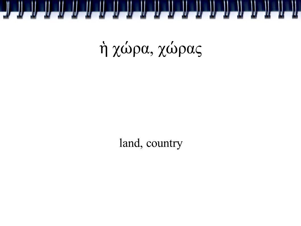 ἡ χ ώ ρα, χ ώ ρας land, country