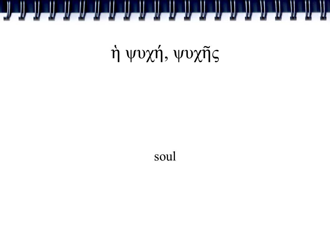 ἡ ψυχ ή, ψυχ ῆ ς soul