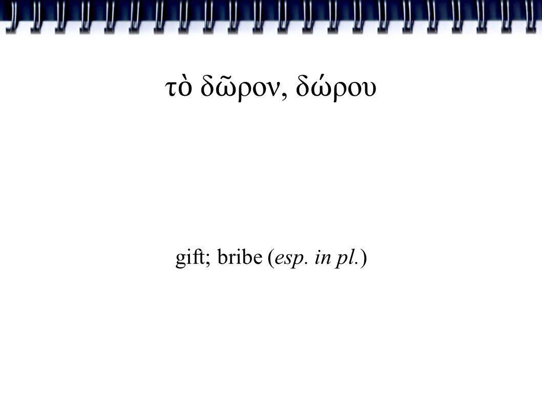 τ ὸ δ ῶ ρον, δ ώ ρου gift; bribe (esp. in pl.)