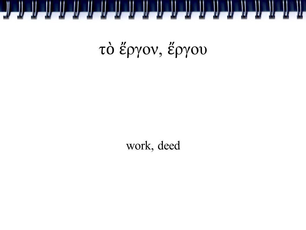 τ ὸ ἔ ργον, ἔ ργου work, deed