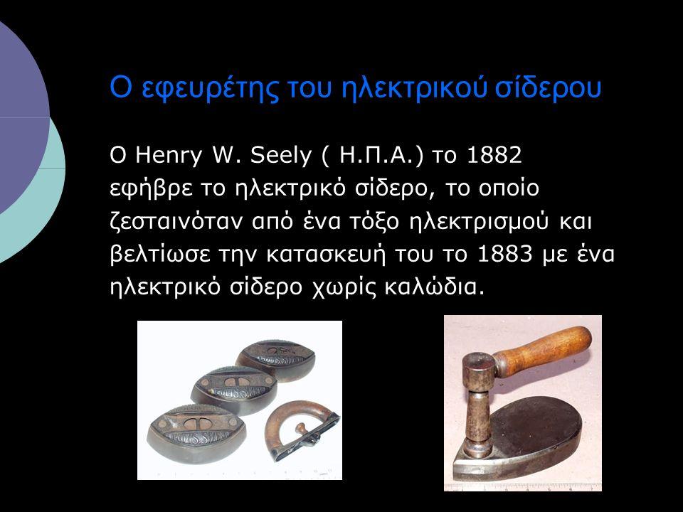 Ο εφευρέτης του ηλεκτρικού σίδερου Ο Henry W. Seely ( Η.Π.Α.) το 1882 εφήβρε το ηλεκτρικό σίδερο, το οποίο ζεσταινόταν από ένα τόξο ηλεκτρισμού και βε