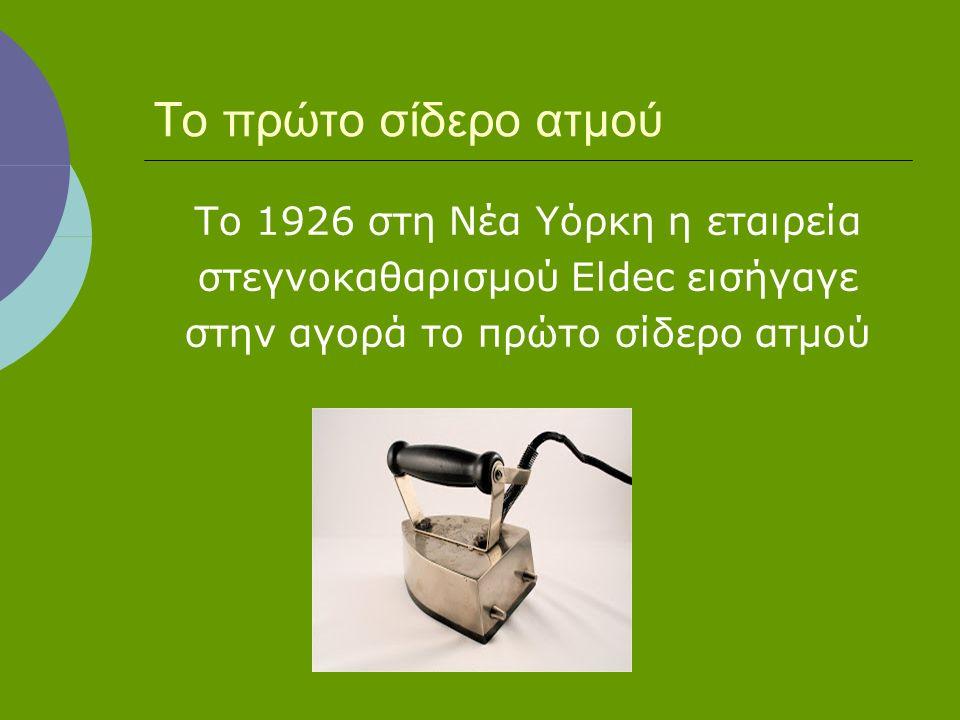 Το πρώτο σίδερο ατμού Το 1926 στη Νέα Υόρκη η εταιρεία στεγνοκαθαρισμού Eldec εισήγαγε στην αγορά το πρώτο σίδερο ατμού