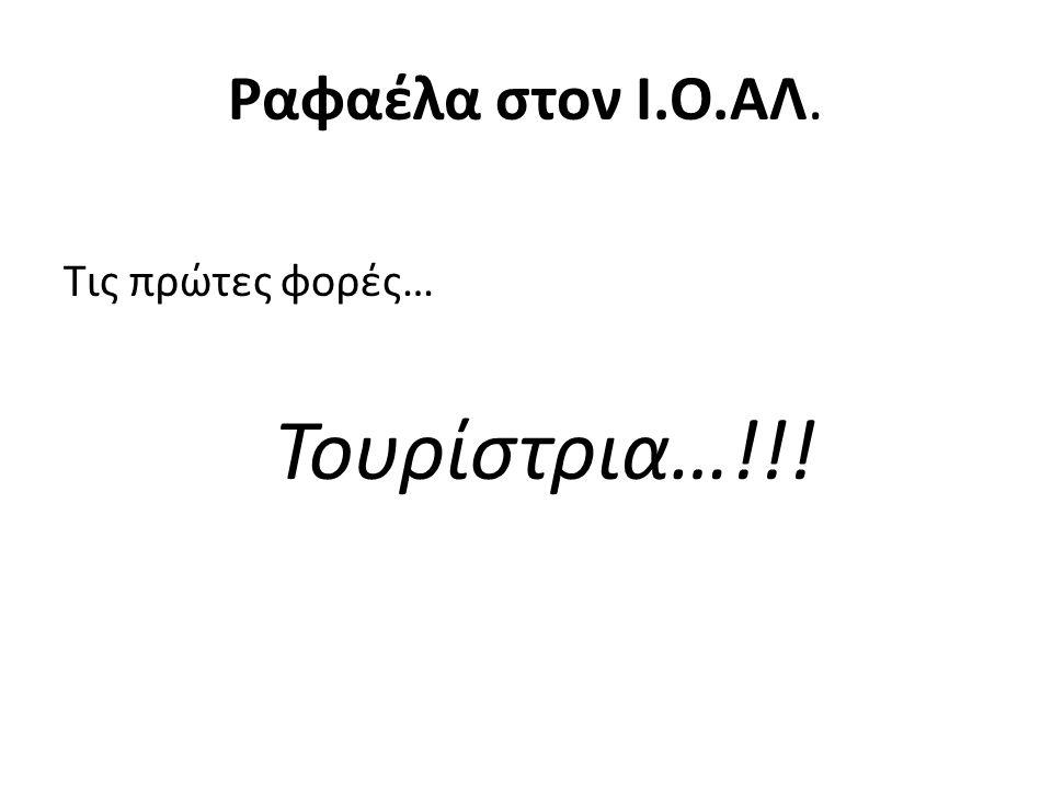 Ραφαέλα στον Ι.Ο.ΑΛ. Τις πρώτες φορές… Τουρίστρια…!!!