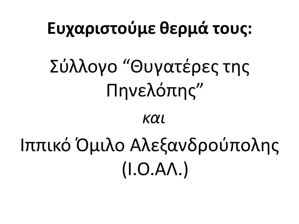Ευχαριστούμε θερμά τους: Σύλλογο Θυγατέρες της Πηνελόπης και Ιππικό Όμιλο Αλεξανδρούπολης (Ι.Ο.ΑΛ.)