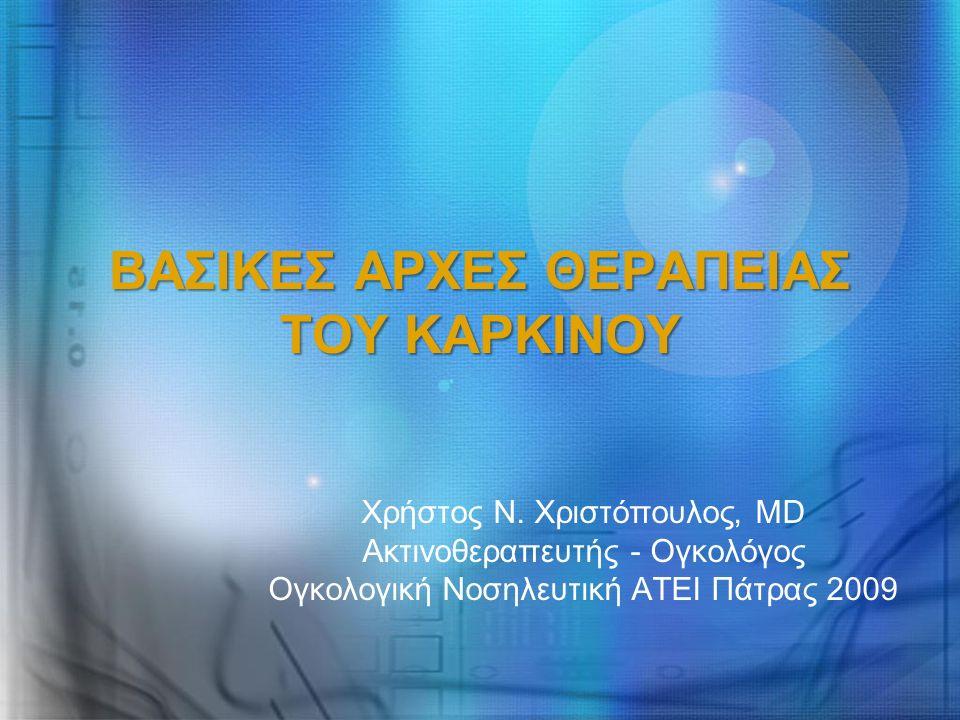 ΒΑΣΙΚΕΣ ΑΡΧΕΣ ΘΕΡΑΠΕΙΑΣ ΤΟΥ ΚΑΡΚΙΝΟΥ Χρήστος Ν. Χριστόπουλος, MD Ακτινοθεραπευτής - Ογκολόγος Ογκολογική Νοσηλευτική ΑΤΕΙ Πάτρας 2009