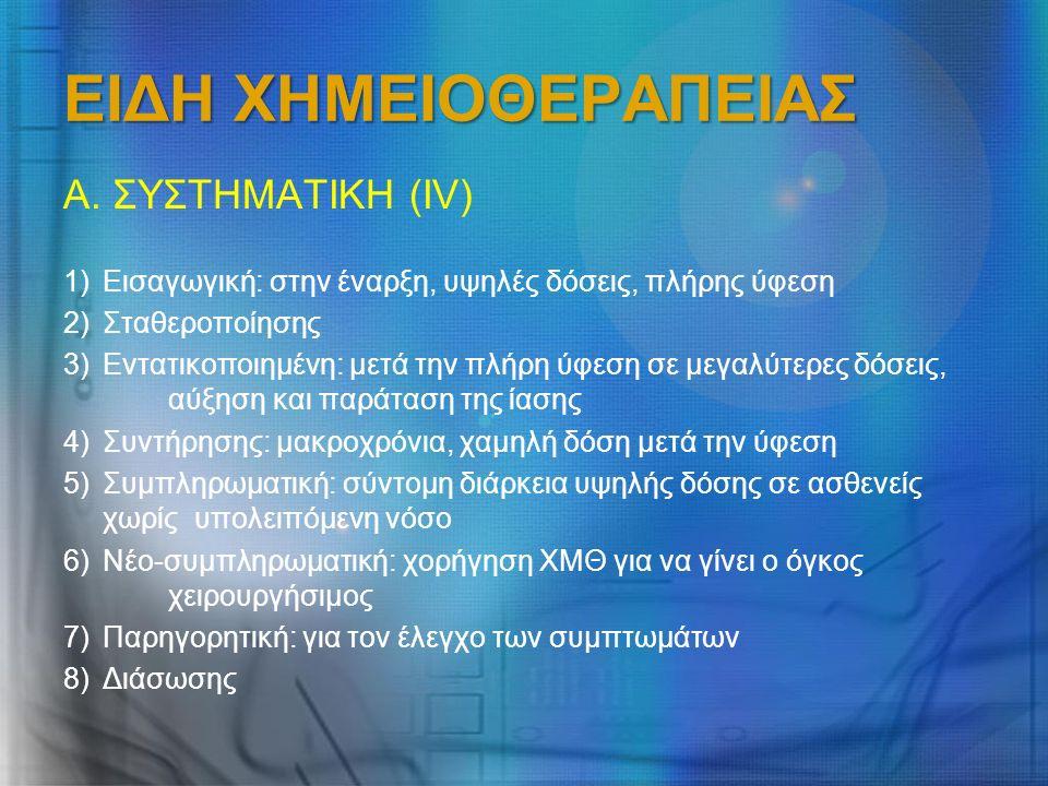 ΕΙΔΗ ΧΗΜΕΙΟΘΕΡΑΠΕΙΑΣ Α. ΣΥΣΤΗΜΑΤΙΚΗ (ΙV) 1)Εισαγωγική: στην έναρξη, υψηλές δόσεις, πλήρης ύφεση 2)Σταθεροποίησης 3)Εντατικοποιημένη: μετά την πλήρη ύφ