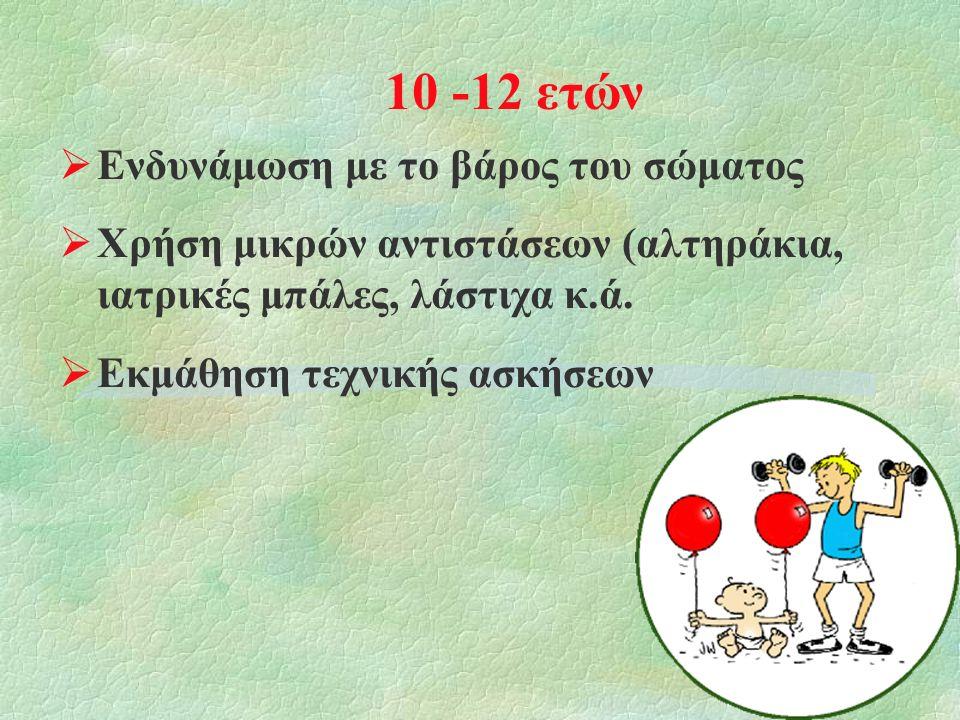 10 -12 ετών  Ενδυνάμωση με το βάρος του σώματος  Χρήση μικρών αντιστάσεων (αλτηράκια, ιατρικές μπάλες, λάστιχα κ.ά.  Εκμάθηση τεχνικής ασκήσεων