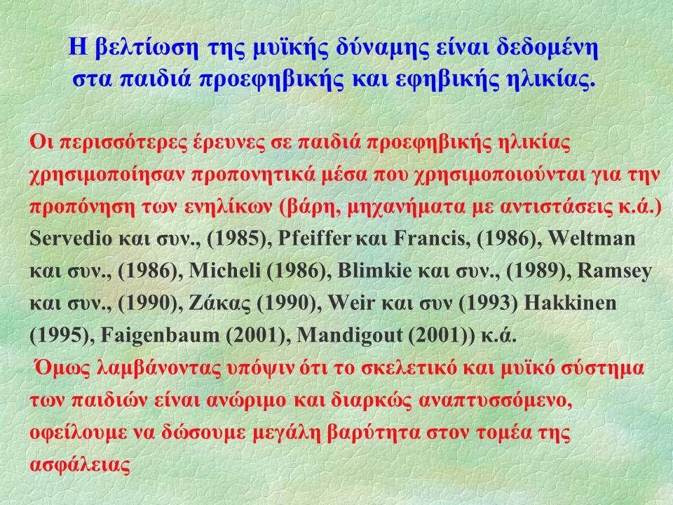 Οι περισσότερες έρευνες σε παιδιά προεφηβικής ηλικίας χρησιμοποίησαν προπονητικά μέσα που χρησιμοποιούνται για την προπόνηση των ενηλίκων (βάρη, μηχανήματα με αντιστάσεις κ.ά.) Servedio και συν., (1985), Pfeiffer και Francis, (1986), Weltman και συν., (1986), Micheli (1986), Blimkie και συν., (1989), Ramsey και συν., (1990), Ζάκας (1990), Weir και συν (1993) Hakkinen (1995), Faigenbaum (2001), Mandigout (2001)) κ.ά.