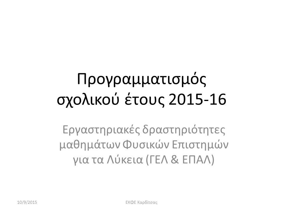 Προγραμματισμός σχολικού έτους 2015-16 Εργαστηριακές δραστηριότητες μαθημάτων Φυσικών Επιστημών για τα Λύκεια (ΓΕΛ & ΕΠΑΛ) 10/9/2015ΕΚΦΕ Καρδίτσας