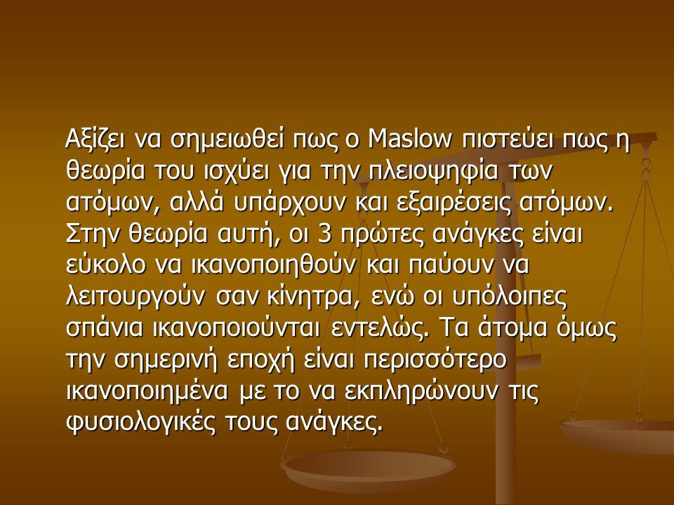 Αξίζει να σημειωθεί πως ο Maslow πιστεύει πως η θεωρία του ισχύει για την πλειοψηφία των ατόμων, αλλά υπάρχουν και εξαιρέσεις ατόμων.