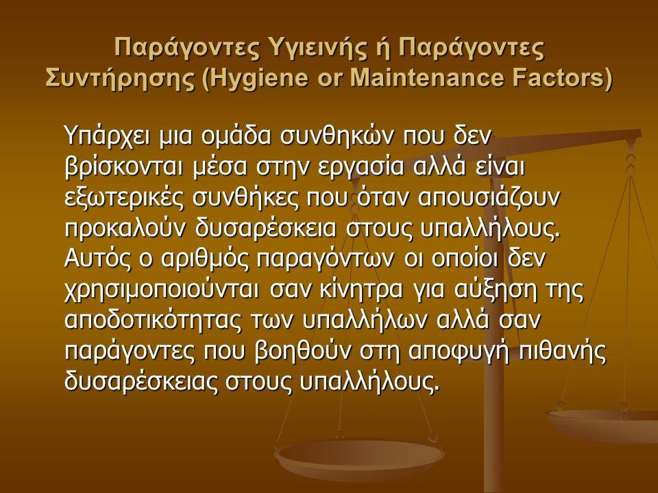 Παράγοντες Υγιεινής ή Παράγοντες Συντήρησης (Hygiene or Maintenance Factors) Υπάρχει μια ομάδα συνθηκών που δεν βρίσκονται μέσα στην εργασία αλλά είναι εξωτερικές συνθήκες που όταν απουσιάζουν προκαλούν δυσαρέσκεια στους υπαλλήλους.