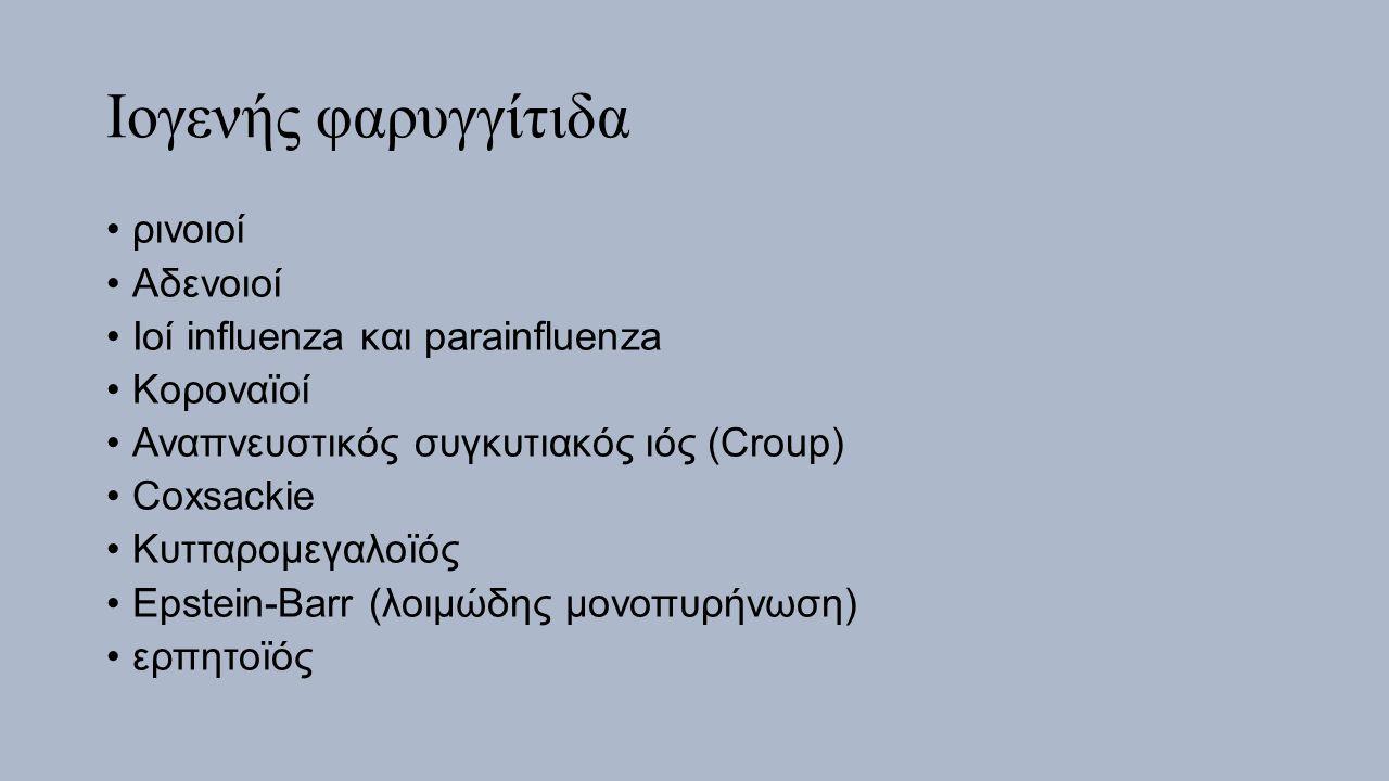 Ιογενής φαρυγγίτιδα ρινοιοί Αδενοιοί Ιοί influenza και parainfluenza Κοροναïοί Αναπνευστικός συγκυτιακός ιός (Croup) Coxsackie Κυτταρομεγαλοïός Epstein-Barr (λοιμώδης μονοπυρήνωση) ερπητοïός