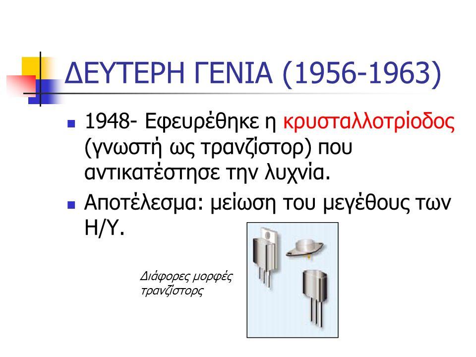 ΔΕΥΤΕΡΗ ΓΕΝΙΑ (1956-1963) 1948- Εφευρέθηκε η κρυσταλλοτρίοδος (γνωστή ως τρανζίστορ) που αντικατέστησε την λυχνία. Αποτέλεσμα: μείωση του μεγέθους των