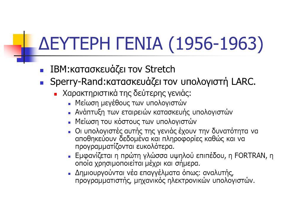 ΔΕΥΤΕΡΗ ΓΕΝΙΑ (1956-1963) ΙΒΜ:κατασκευάζει τον Stretch Sperry-Rand:κατασκευάζει τον υπολογιστή LARC. Χαρακτηριστικά της δεύτερης γενιάς: Μείωση μεγέθο