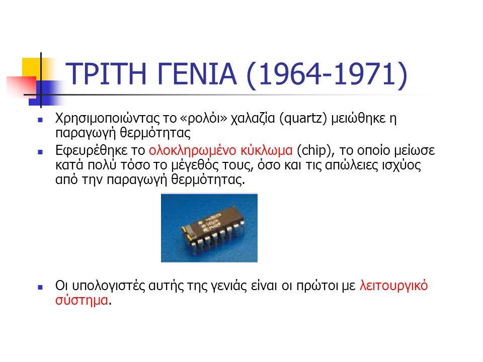 ΤΡΙΤΗ ΓΕΝΙΑ (1964-1971) Χρησιμοποιώντας το «ρολόι» χαλαζία (quartz) μειώθηκε η παραγωγή θερμότητας Εφευρέθηκε το ολοκληρωμένο κύκλωμα (chip), το οποίο μείωσε κατά πολύ τόσο το μέγεθός τους, όσο και τις απώλειες ισχύος από την παραγωγή θερμότητας.