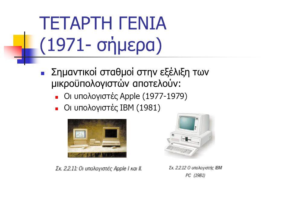 ΤΕΤΑΡΤΗ ΓΕΝΙΑ (1971- σήμερα) Χαρακτηριστικά τέταρτης γενιάς: Δομικό στοιχείο: μικροεπεξεργαστές Μικρό μέγεθος Μικρό κόστος Μεγάλη κατανάλωση Δυνατότητα διασύνδεσης υπολογιστών, δημιουργία δικτύων.