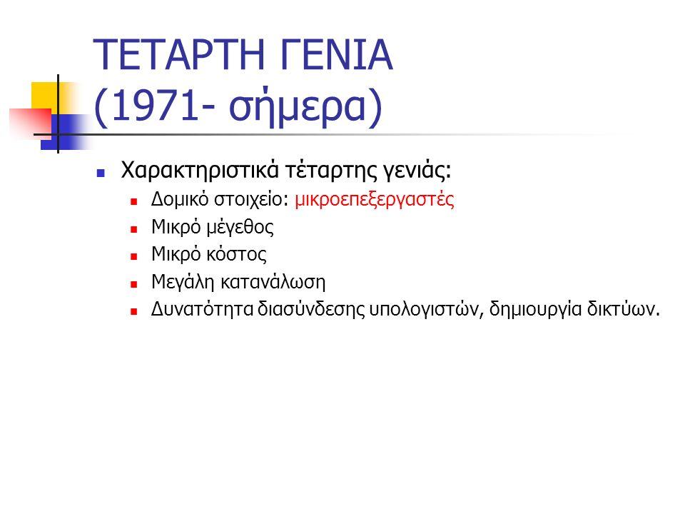 ΤΕΤΑΡΤΗ ΓΕΝΙΑ (1971- σήμερα) Χαρακτηριστικά τέταρτης γενιάς: Δομικό στοιχείο: μικροεπεξεργαστές Μικρό μέγεθος Μικρό κόστος Μεγάλη κατανάλωση Δυνατότητ