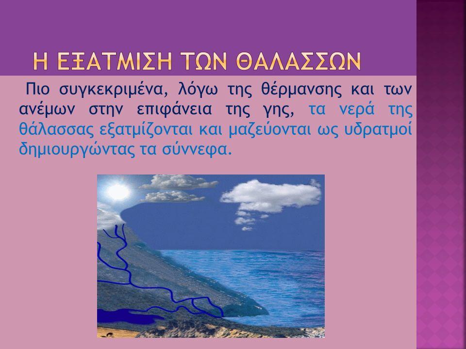 Πιο συγκεκριμένα, λόγω της θέρμανσης και των ανέμων στην επιφάνεια της γης, τα νερά της θάλασσας εξατμίζονται και μαζεύονται ως υδρατμοί δημιουργώντας