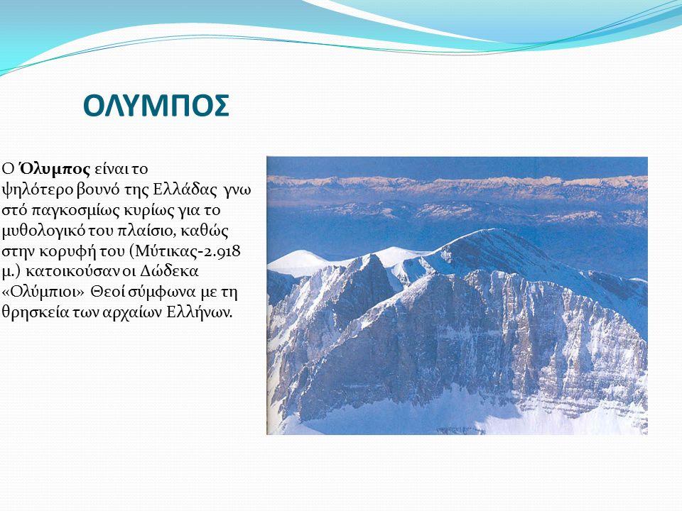 ΟΛΥΜΠΟΣ Ο Όλυμπος είναι το ψηλότερο βουνό της Ελλάδας γνω στό παγκοσμίως κυρίως για το μυθολογικό του πλαίσιο, καθώς στην κορυφή του (Μύτικας-2.918 μ.
