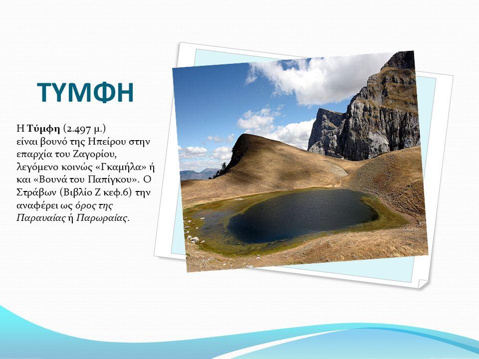 ΤΥΜΦΗ Η Τύμφη (2.497 μ.) είναι βουνό της Ηπείρου στην επαρχία του Ζαγορίου, λεγόμενο κοινώς «Γκαμήλα» ή και «Βουνά του Παπίγκου». Ο Στράβων (Βιβλίο Ζ
