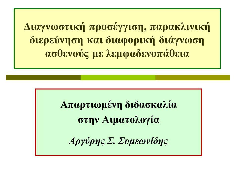 Ευρήματα που συνηγορούν υπέρ νεοπλασματικής αιτιολογίας της λεμφαδενοπάθειας  Ασύμμετρη, ανώδυνη λεμφαδενοπάθεια  Σκληρός δυσκίνητος λεμφαδένας  Απουσία πυρετού  Πρόκληση πιεστικών φαινομένων επί παρακείμενων δομών  Διήθηση υπερκείμενου δέρματος ή υποκείμενων ιστών  Σχηματισμός λεμφαδενικών blocks  Λευκοκυττάρωση ή θρομβοκυττάρωση στο αίμα