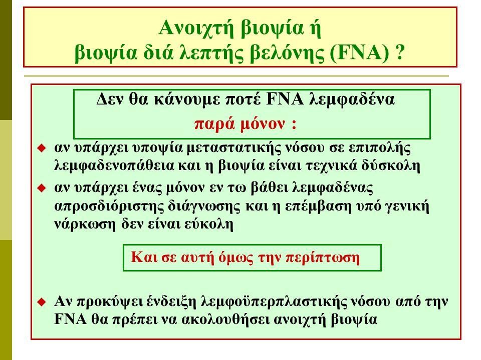 Ανοιχτή βιοψία ή βιοψία διά λεπτής βελόνης (FNA) ? Δεν θα κάνουμε ποτέ FNA λεμφαδένα παρά μόνον :  αν υπάρχει υποψία μεταστατικής νόσου σε επιπολής λ