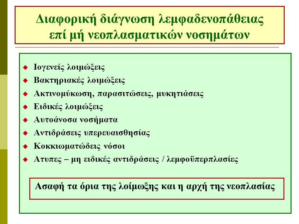 Διαφορική διάγνωση λεμφαδενοπάθειας επί μή νεοπλασματικών νοσημάτων  Ιογενείς λοιμώξεις  Βακτηριακές λοιμώξεις  Ακτινομύκωση, παρασιτώσεις, μυκητιάσεις  Ειδικές λοιμώξεις  Αυτοάνοσα νοσήματα  Αντιδράσεις υπερευαισθησίας  Κοκκιωματώδεις νόσοι  Ατυπες – μη ειδικές αντιδράσεις / λεμφοϋπερπλασίες Ασαφή τα όρια της λοίμωξης και η αρχή της νεοπλασίας