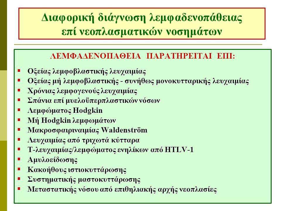 Διαφορική διάγνωση λεμφαδενοπάθειας επί νεοπλασματικών νοσημάτων ΛΕΜΦΑΔΕΝΟΠΑΘΕΙΑ ΠΑΡΑΤΗΡΕΙΤΑΙ ΕΠΙ:  Οξείας λεμφοβλαστικής λευχαιμίας  Οξείας μή λεμφοβλαστικής - συνήθως μονοκυτταρικής λευχαιμίας  Χρόνιας λεμφογενούς λευχαιμίας  Σπάνια επί μυελοϋπερπλαστικών νόσων  Λεμφώματος Ηodgkin  Μή Hodgkin λεμφωμάτων  Μακροσφαιριναιμίας Waldenström  Λευχαιμίας από τριχωτά κύτταρα  Τ-λευχαιμίας/λεμφώματος ενηλίκων από HTLV-1  Αμυλοείδωσης  Κακοήθους ιστιοκυττάρωσης  Συστηματικής μαστοκυττάρωσης  Μεταστατικής νόσου από επιθηλιακής αρχής νεοπλασίες