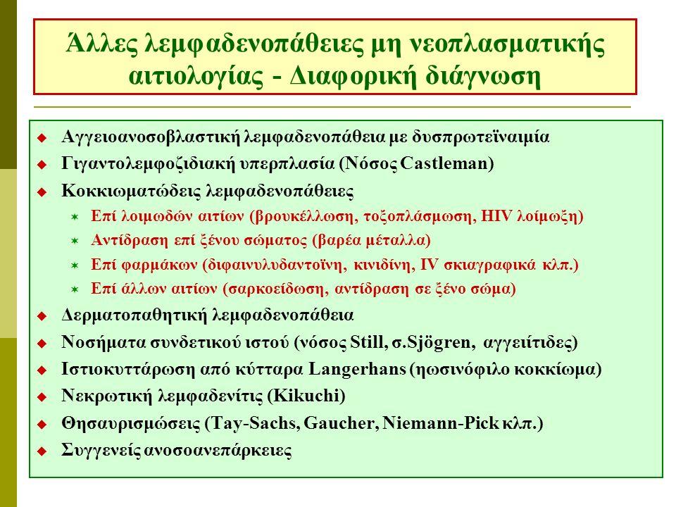 Άλλες λεμφαδενοπάθειες μη νεοπλασματικής αιτιολογίας - Διαφορική διάγνωση  Αγγειοανοσοβλαστική λεμφαδενοπάθεια με δυσπρωτεϊναιμία  Γιγαντολεμφοζιδιακή υπερπλασία (Νόσος Castleman)  Κοκκιωματώδεις λεμφαδενοπάθειες  Επί λοιμωδών αιτίων (βρουκέλλωση, τοξοπλάσμωση, HIV λοίμωξη)  Αντίδραση επί ξένου σώματος (βαρέα μέταλλα)  Επί φαρμάκων (διφαινυλυδαντοϊνη, κινιδίνη, IV σκιαγραφικά κλπ.)  Επί άλλων αιτίων (σαρκοείδωση, αντίδραση σε ξένο σώμα)  Δερματοπαθητική λεμφαδενοπάθεια  Νοσήματα συνδετικού ιστού (νόσος Still, σ.Sjögren, αγγειίτιδες)  Ιστιοκυττάρωση από κύτταρα Langerhans (ηωσινόφιλο κοκκίωμα)  Νεκρωτική λεμφαδενίτις (Kikuchi)  Θησαυρισμώσεις (Tay-Sachs, Gaucher, Niemann-Pick κλπ.)  Συγγενείς ανοσοανεπάρκειες