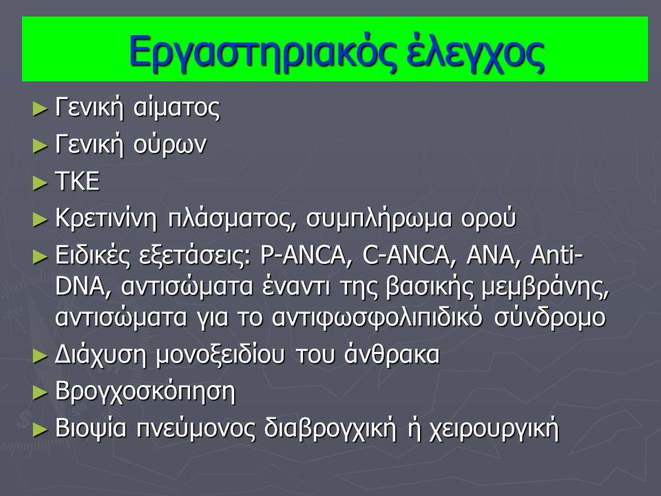 ► Γενική αίματος ► Γενική ούρων ► ΤΚΕ ► Κρετινίνη πλάσματος, συμπλήρωμα ορού ► Ειδικές εξετάσεις: P-ANCA, C-ANCA, ANA, Anti- DNA, αντισώματα έναντι της βασικής μεμβράνης, αντισώματα για το αντιφωσφολιπιδικό σύνδρομο ► Διάχυση μονοξειδίου του άνθρακα ► Βρογχοσκόπηση ► Βιοψία πνεύμονος διαβρογχική ή χειρουργική Εργαστηριακός έλεγχος