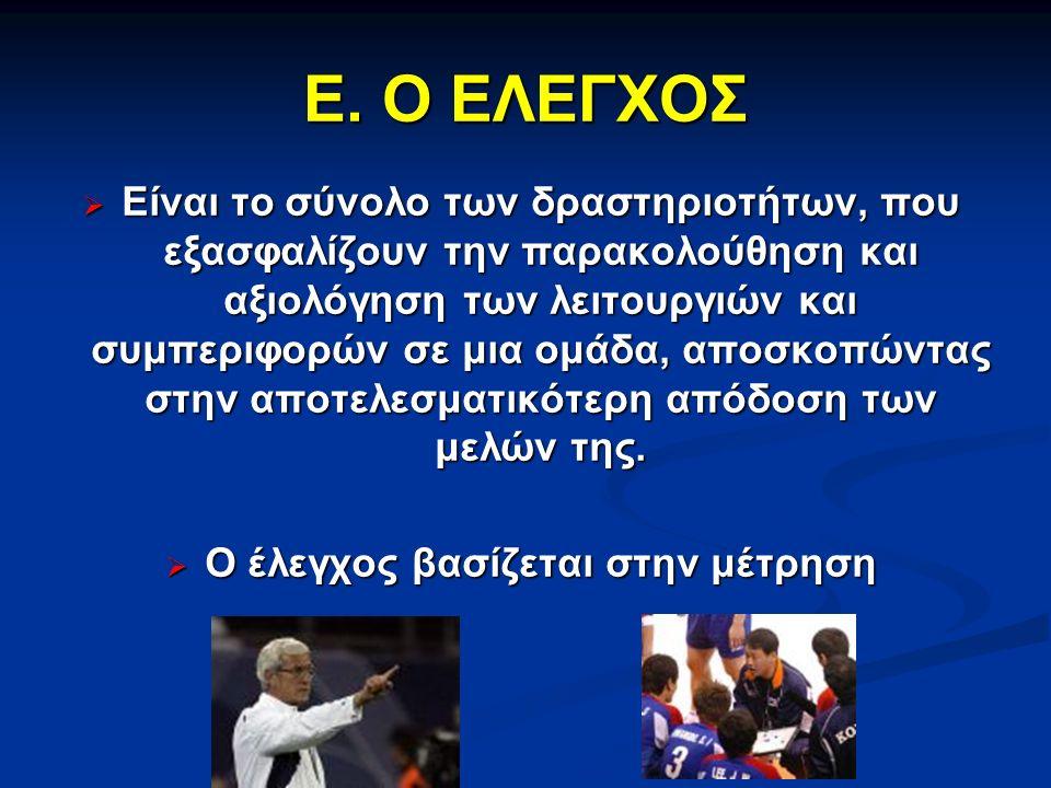 Ε. Ο ΕΛΕΓΧΟΣ  Είναι το σύνολο των δραστηριοτήτων, που εξασφαλίζουν την παρακολούθηση και αξιολόγηση των λειτουργιών και συμπεριφορών σε μια ομάδα, απ