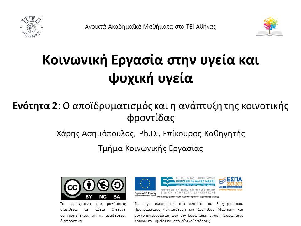 Κοινωνική Εργασία στην υγεία και ψυχική υγεία Ενότητα 2: Ο αποϊδρυματισμός και η ανάπτυξη της κοινοτικής φροντίδας Χάρης Ασημόπουλος, Ph.D., Επίκουρος