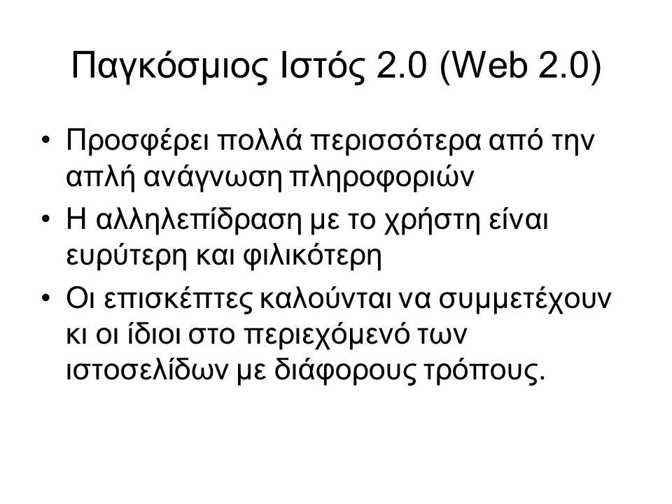 Παγκόσμιος Ιστός 2.0 (Web 2.0) Προσφέρει πολλά περισσότερα από την απλή ανάγνωση πληροφοριών Η αλληλεπίδραση με το χρήστη είναι ευρύτερη και φιλικότερ
