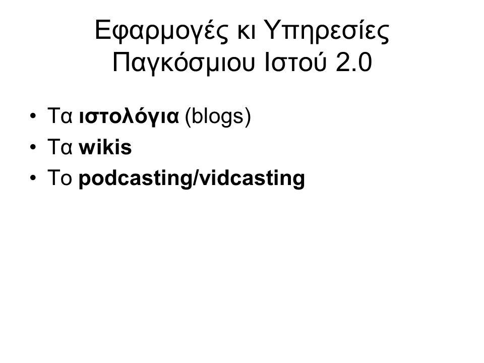 Εφαρμογές κι Υπηρεσίες Παγκόσμιου Ιστού 2.0 Τα ιστολόγια (blogs) Τα wikis Το podcasting/vidcasting