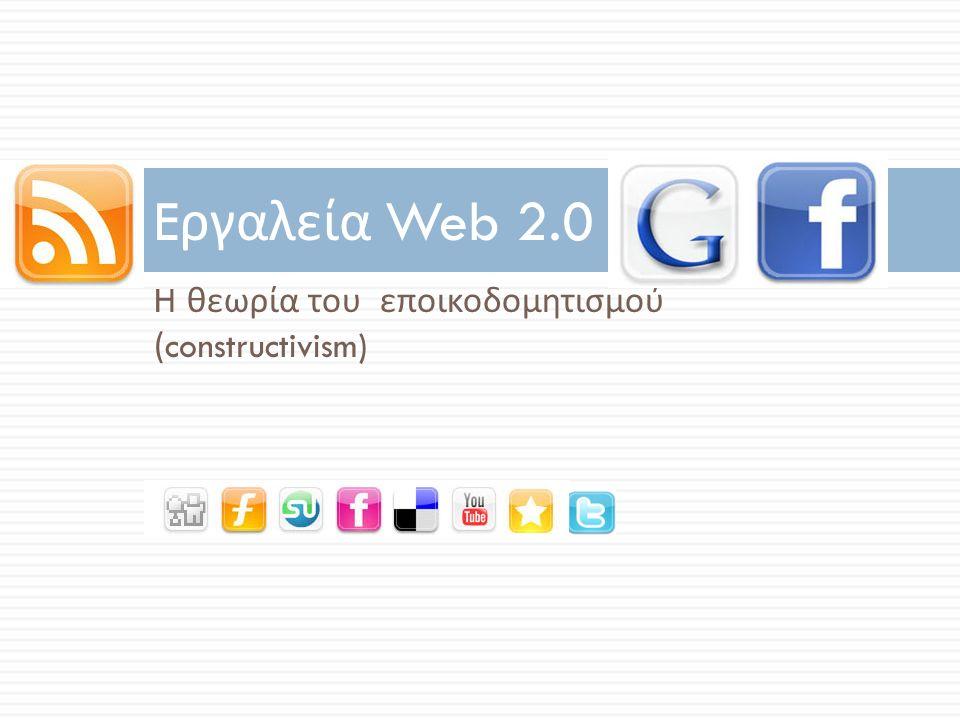 H θεωρία του εποικοδομητισμού (constructivism) E ργαλεία Web 2.0