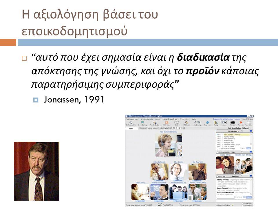 Η αξιολόγηση βάσει του εποικοδομητισμού  αυτό που έχει σημασία είναι η διαδικασία της απόκτησης της γνώσης, και όχι το προϊόν κάποιας παρατηρήσιμης συμπεριφοράς  Jonassen, 1991