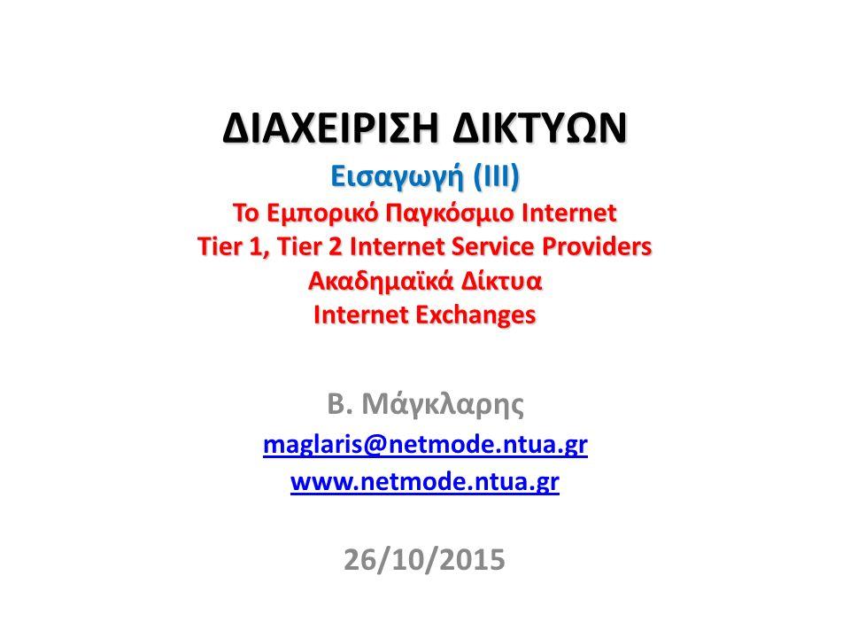 ΔΙΑΧΕΙΡΙΣΗ ΔΙΚΤΥΩΝ Εισαγωγή (III) Το Εμπορικό Παγκόσμιο Internet Tier 1, Tier 2 Internet Service Providers Ακαδημαϊκά Δίκτυα Internet Exchanges Β.
