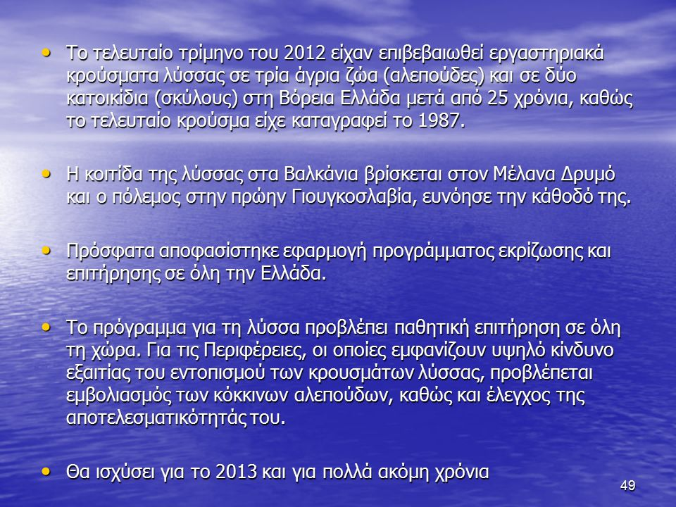 Το τελευταίο τρίμηνο του 2012 είχαν επιβεβαιωθεί εργαστηριακά κρούσματα λύσσας σε τρία άγρια ζώα (αλεπούδες) και σε δύο κατοικίδια (σκύλους) στη Βόρεια Ελλάδα μετά από 25 χρόνια, καθώς το τελευταίο κρούσμα είχε καταγραφεί το 1987.