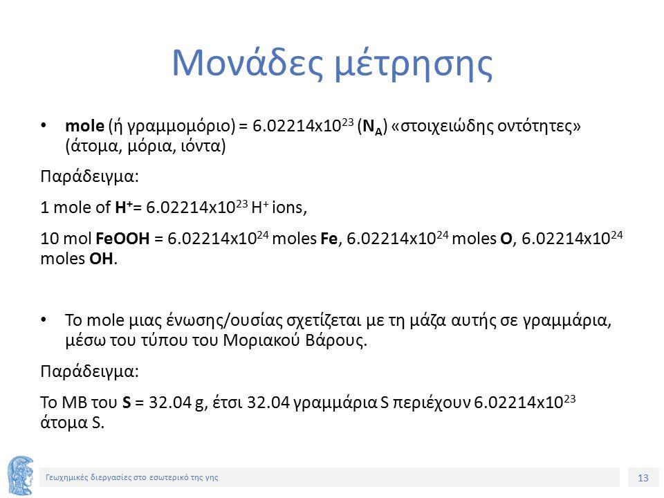 13 Γεωχημικές διεργασίες στο εσωτερικό της γης Μονάδες μέτρησης mole (ή γραμμομόριο) = 6.02214x10 23 (Ν Α ) «στοιχειώδης οντότητες» (άτομα, μόρια, ιόντα) Παράδειγμα: 1 mole of H + = 6.02214x10 23 H + ions, 10 mol FeOOH = 6.02214x10 24 moles Fe, 6.02214x10 24 moles O, 6.02214x10 24 moles OH.